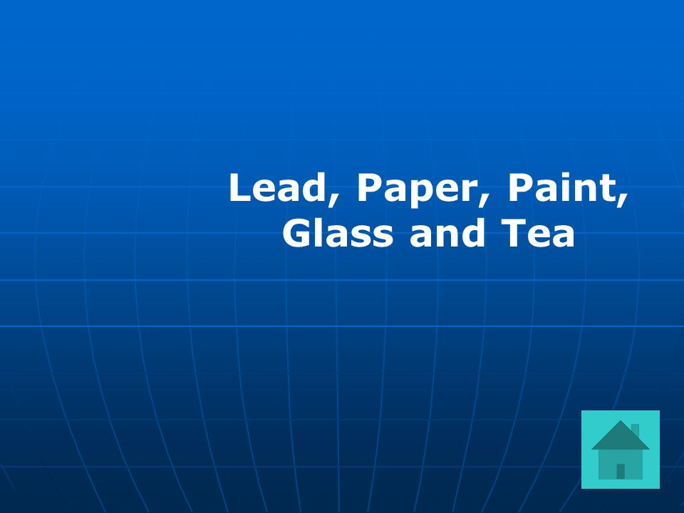 Lead, Paper, Paint, Glass and Tea