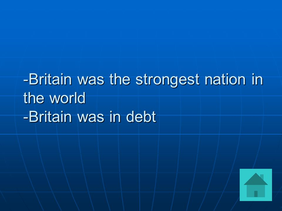 -Britain was the strongest nation in the world -Britain was in debt