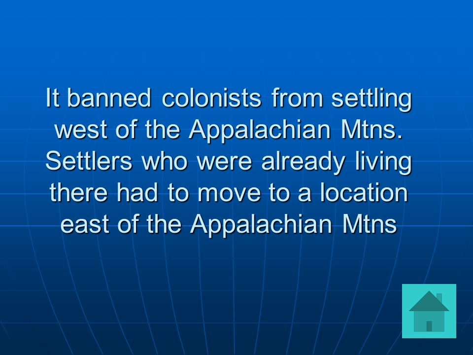 It banned colonists from settling west of the Appalachian Mtns.