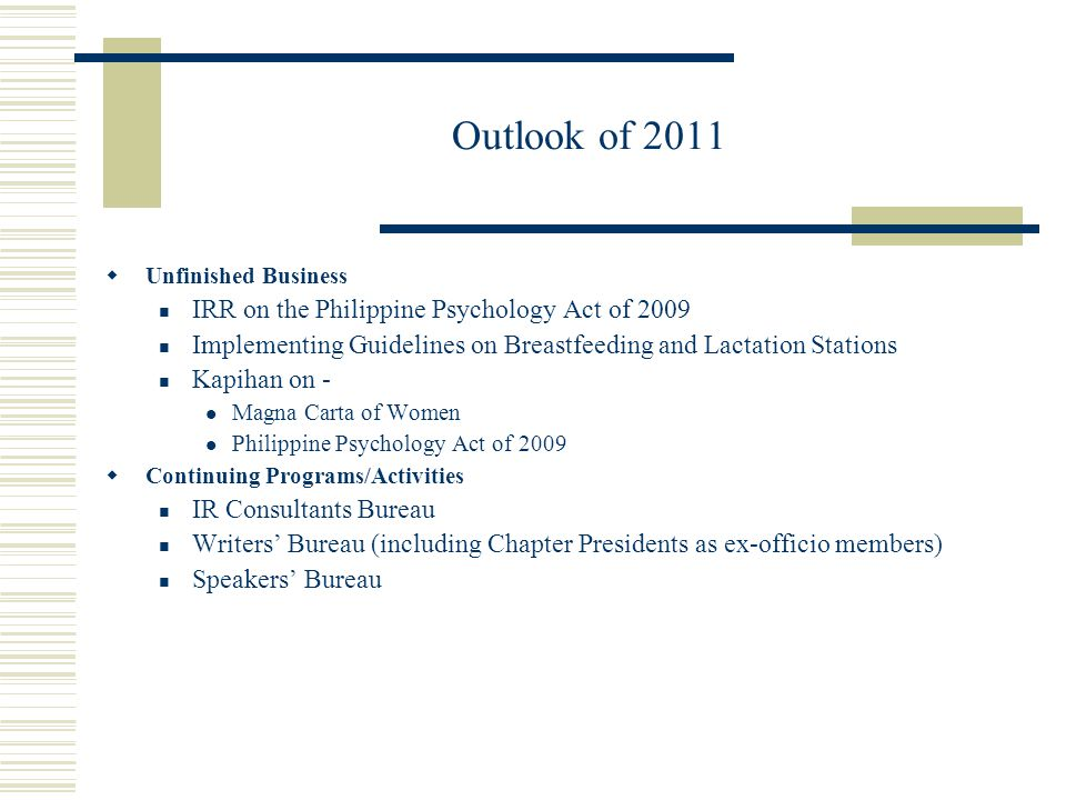 Outlook of 2011  Unfinished Business IRR on the Philippine Psychology Act of 2009 Implementing Guidelines on Breastfeeding and Lactation Stations Kapihan on - Magna Carta of Women Philippine Psychology Act of 2009  Continuing Programs/Activities IR Consultants Bureau Writers' Bureau (including Chapter Presidents as ex-officio members) Speakers' Bureau