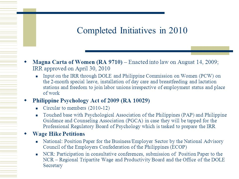 Completed Initiatives in 2010  Magna Carta of Women (RA 9710) – Enacted into law on August 14, 2009; IRR approved on April 30, 2010 Input on the IRR through DOLE and Philippine Commission on Women (PCW) on the 2-month special leave, installation of day care and breastfeeding and lactation stations and freedom to join labor unions irrespective of employment status and place of work  Philippine Psychology Act of 2009 (RA 10029) Circular to members (2010-12) Touched base with Psychological Association of the Philippines (PAP) and Philippine Guidance and Counseling Association (PGCA) in case they will be tapped for the Professional Regulatory Board of Psychology which is tasked to prepare the IRR  Wage Hike Petitions National: Position Paper for the Business/Employer Sector by the National Advisory Council of the Employers Confederation of the Philippines (ECOP) NCR: Participation in consultative conferences, submission of Position Paper to the NCR – Regional Tripartite Wage and Productivity Board and the Office of the DOLE Secretary