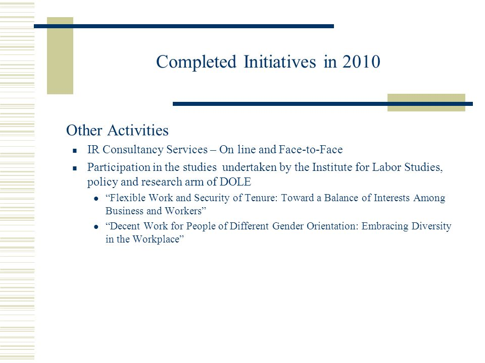 Completed Initiatives in 2010 Other Activities IR Consultancy Services – On line and Face-to-Face Participation in the studies undertaken by the Institute for Labor Studies, policy and research arm of DOLE Flexible Work and Security of Tenure: Toward a Balance of Interests Among Business and Workers Decent Work for People of Different Gender Orientation: Embracing Diversity in the Workplace