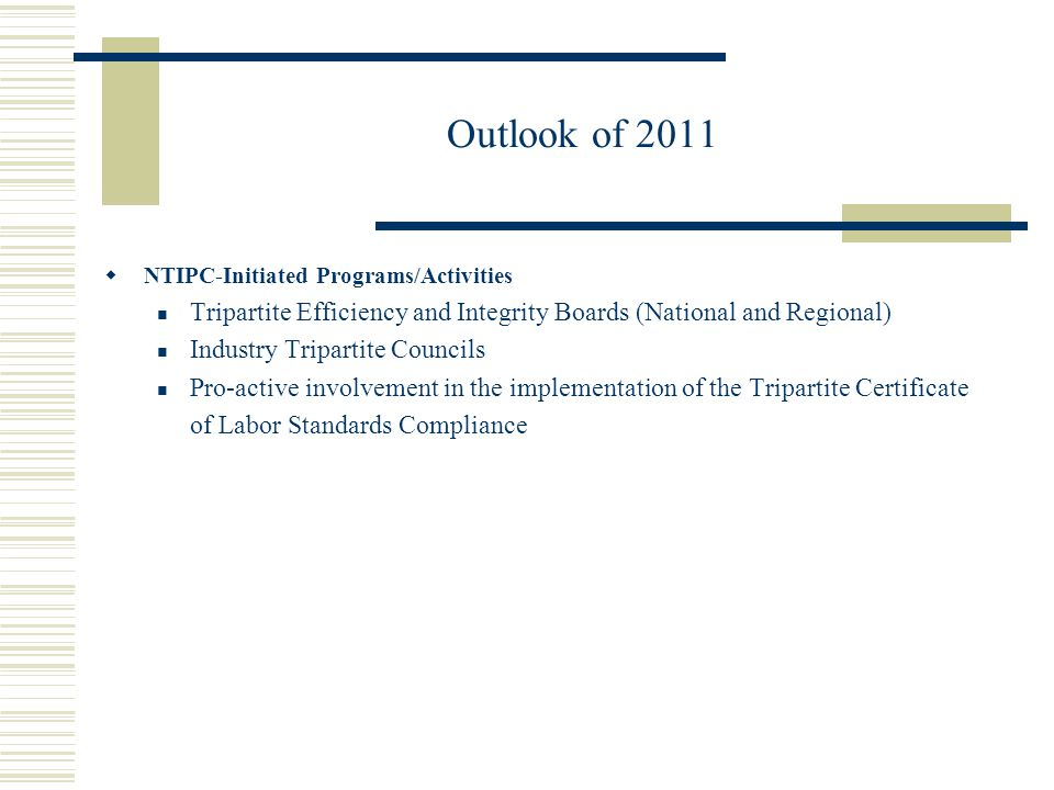 Outlook of 2011  NTIPC-Initiated Programs/Activities Tripartite Efficiency and Integrity Boards (National and Regional) Industry Tripartite Councils Pro-active involvement in the implementation of the Tripartite Certificate of Labor Standards Compliance