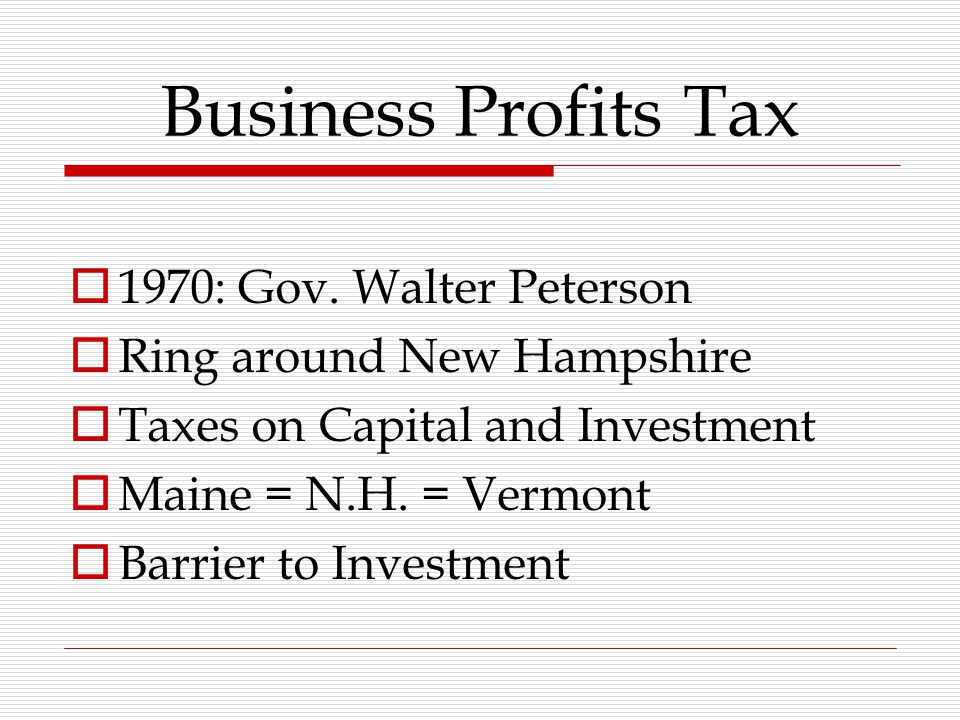 Business Profits Tax  1970: Gov. Walter Peterson  Ring around New Hampshire  Taxes on Capital and Investment  Maine = N.H. = Vermont  Barrier to