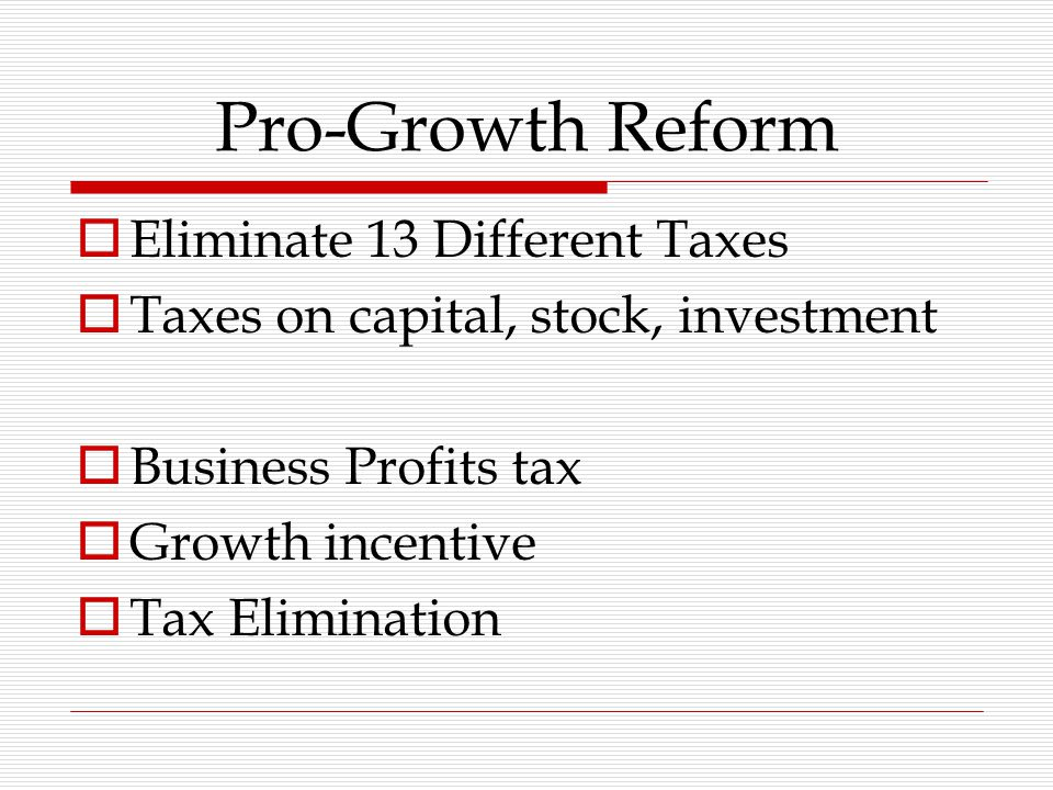 Pro-Growth Reform  Eliminate 13 Different Taxes  Taxes on capital, stock, investment  Business Profits tax  Growth incentive  Tax Elimination
