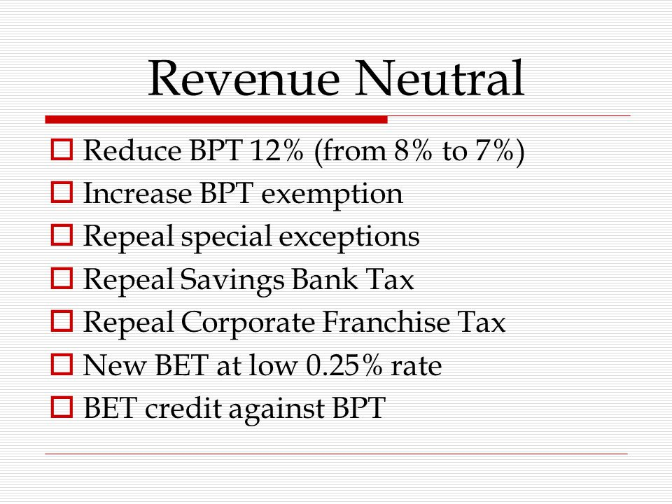 Revenue Neutral  Reduce BPT 12% (from 8% to 7%)  Increase BPT exemption  Repeal special exceptions  Repeal Savings Bank Tax  Repeal Corporate Franchise Tax  New BET at low 0.25% rate  BET credit against BPT