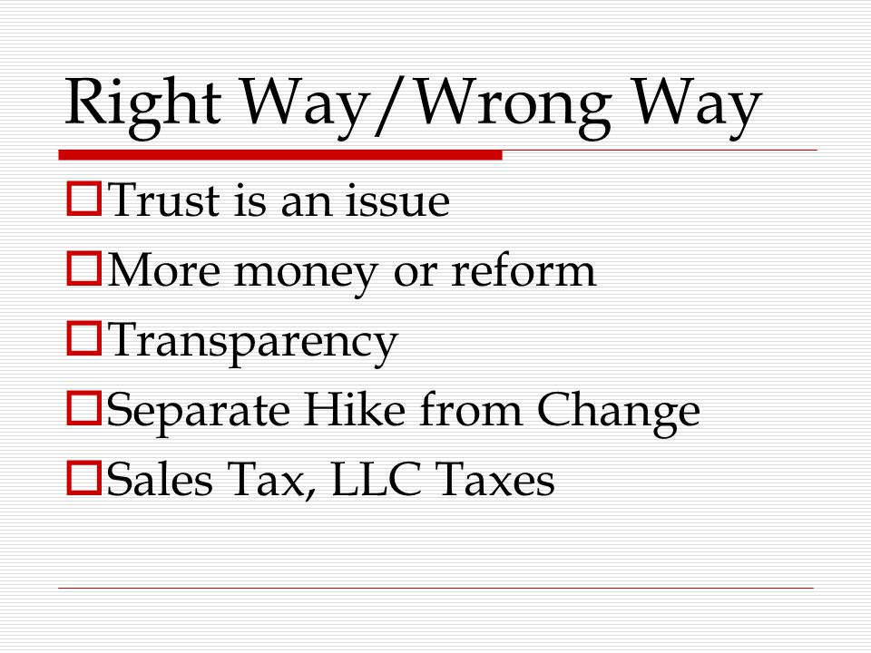 Right Way/Wrong Way  Trust is an issue  More money or reform  Transparency  Separate Hike from Change  Sales Tax, LLC Taxes