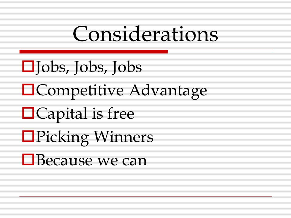 Considerations  Jobs, Jobs, Jobs  Competitive Advantage  Capital is free  Picking Winners  Because we can