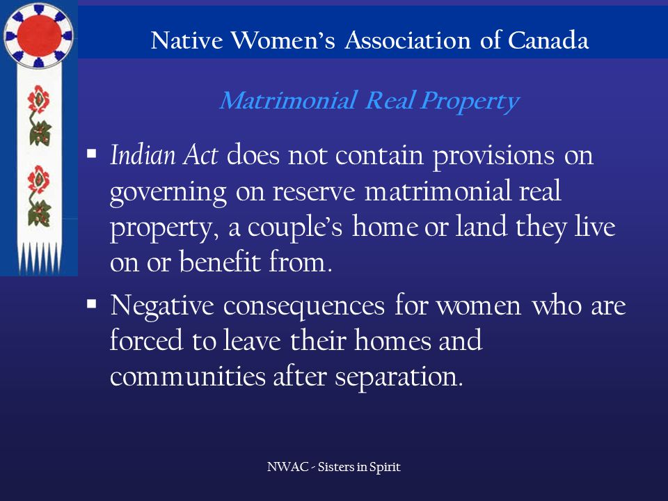 Native Women's Association of Canada NWAC - Sisters in Spirit Matrimonial Real Property  Indian Act does not contain provisions on governing on reserve matrimonial real property, a couple's home or land they live on or benefit from.