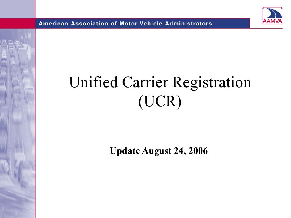 Unified Carrier Registration (UCR) Issues States need to address: –Obtain enabling legislation to participate and collect fees under the UCR –Submit UCR Plan for approval –Carrier education –Implement UCR processing system –Establish enforcement plan