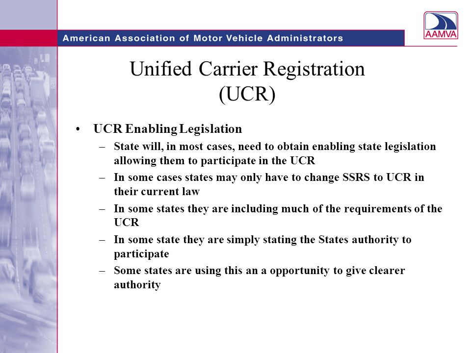 Unified Carrier Registration (UCR) UCR Enabling Legislation –State will, in most cases, need to obtain enabling state legislation allowing them to participate in the UCR –In some cases states may only have to change SSRS to UCR in their current law –In some states they are including much of the requirements of the UCR –In some state they are simply stating the States authority to participate –Some states are using this an a opportunity to give clearer authority