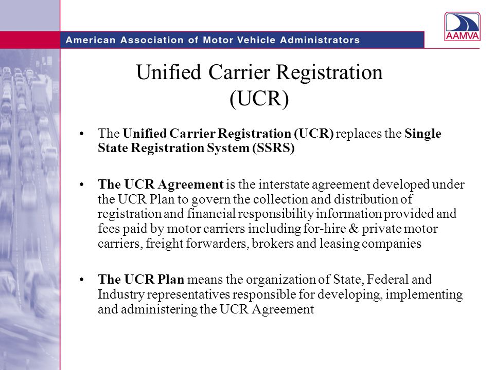 Unified Carrier Registration (UCR) The Unified Carrier Registration (UCR) replaces the Single State Registration System (SSRS) The UCR Agreement is the interstate agreement developed under the UCR Plan to govern the collection and distribution of registration and financial responsibility information provided and fees paid by motor carriers including for-hire & private motor carriers, freight forwarders, brokers and leasing companies The UCR Plan means the organization of State, Federal and Industry representatives responsible for developing, implementing and administering the UCR Agreement