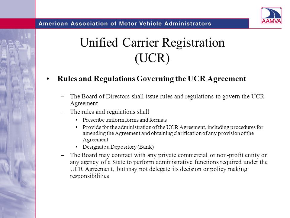 Unified Carrier Registration (UCR) Determination of Annual Fees Carriers Pay –The Board of Directors shall recommend to the DOT Secretary the initial annual fees to be assessed to carriers –In making its recommendation the Board shall consider The administrative cost associated with the UCR Plan and the Agreement; Whether the revenues generated in the previous year and any surplus or shortage from that or prior years enable the participating States to achieve the revenue levels set by the Board