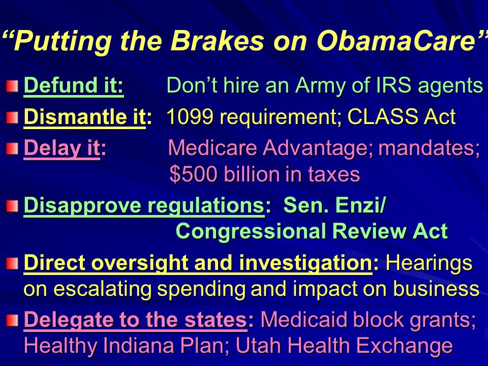 Putting the Brakes on ObamaCare Defund it: Don't hire an Army of IRS agents Dismantle it: 1099 requirement; CLASS Act Delay it: Medicare Advantage; mandates; $500 billion in taxes Disapprove regulations: Sen.