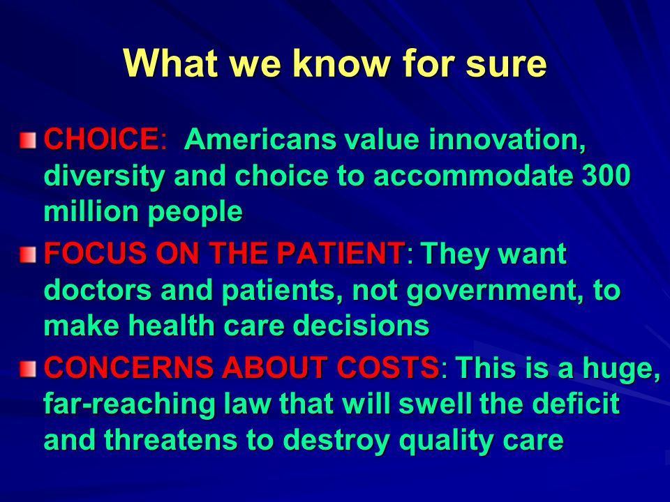 What we know for sure CHOICE: Americans value innovation, diversity and choice to accommodate 300 million people FOCUS ON THE PATIENT: They want doctors and patients, not government, to make health care decisions CONCERNS ABOUT COSTS: This is a huge, far-reaching law that will swell the deficit and threatens to destroy quality care