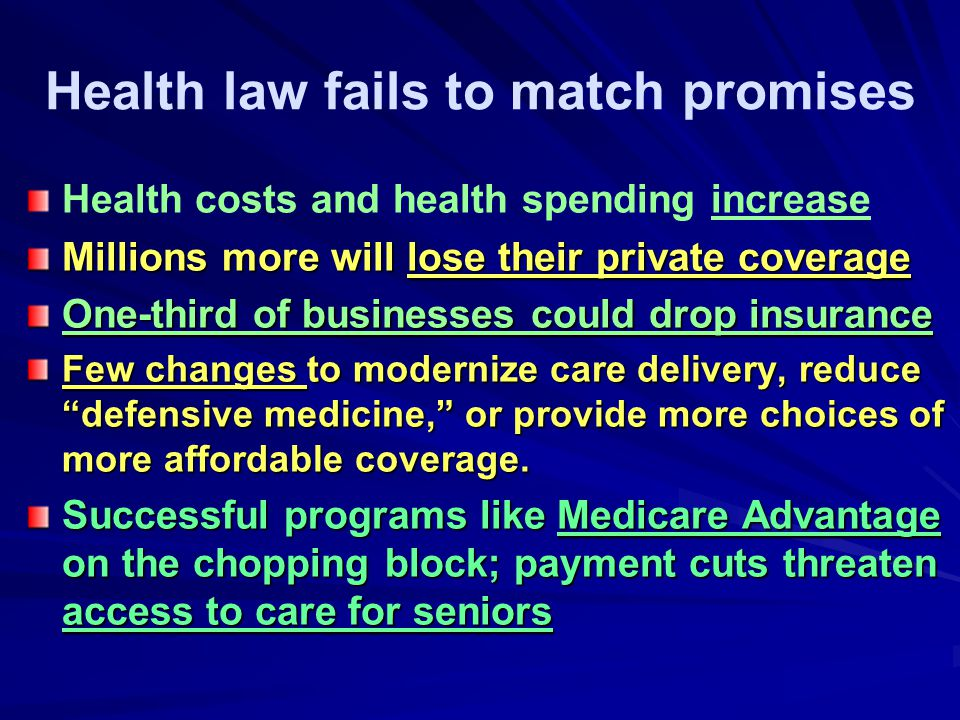 Health law fails to match promises Health costs and health spending increase Millions more will lose their private coverage One-third of businesses could drop insurance Few changes to modernize care delivery, reduce defensive medicine, or provide more choices of more affordable coverage.