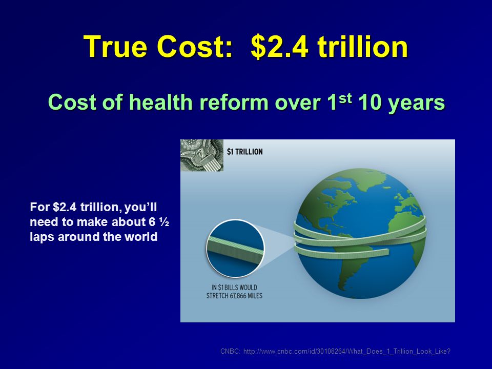 True Cost: $2.4 trillion Cost of health reform over 1 st 10 years CNBC: http://www.cnbc.com/id/30108264/What_Does_1_Trillion_Look_Like.
