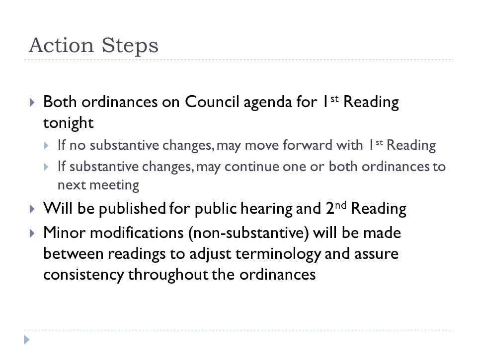 Action Steps  Both ordinances on Council agenda for 1 st Reading tonight  If no substantive changes, may move forward with 1 st Reading  If substan