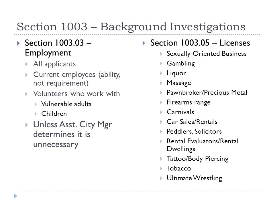 Section 1003 – Background Investigations  Requirements for both categories:  Written authorization from applicant/employee/licensee  BCA data must be kept at the PD  PD will release a summary of the findings to parties who need to know and destroy the BCA data  Reasons for denial  Conviction of a crime (punishable by jail) in the last 5 years that is related to the job or license (1003.03 b and 1003.05 b)  Material misrepresentation on the application (1005.05 a (2))  Not of good moral character (1005.05 a (3))  Must give applicant/licensee notice of basis for denial and ability to appeal the denial