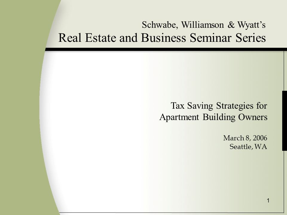 1 Schwabe, Williamson & Wyatt's Real Estate and Business Seminar Series Tax Saving Strategies for Apartment Building Owners March 8, 2006 Seattle, WA