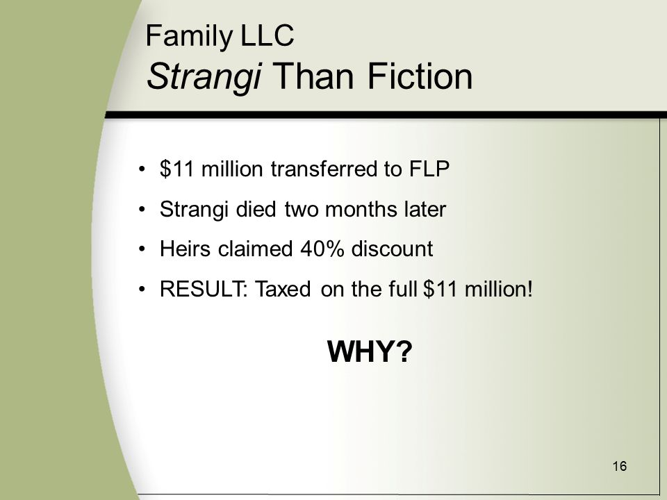 16 Family LLC Strangi Than Fiction $11 million transferred to FLP Strangi died two months later Heirs claimed 40% discount RESULT: Taxed on the full $11 million.