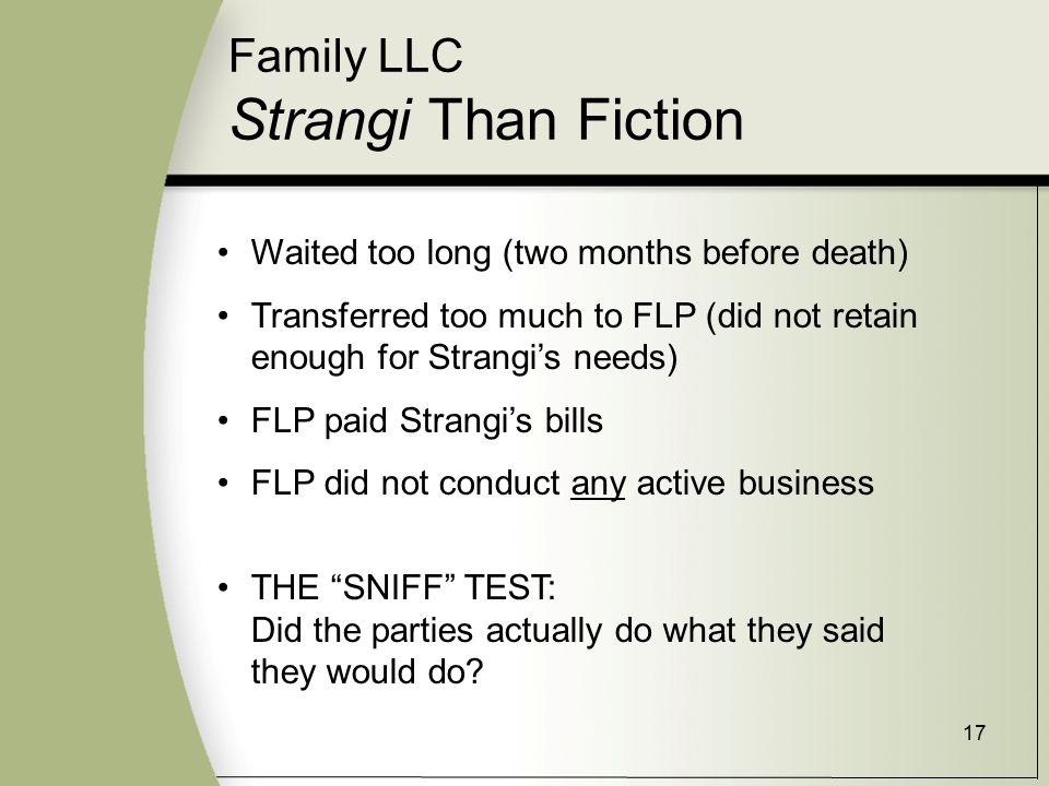 17 Family LLC Strangi Than Fiction Waited too long (two months before death) Transferred too much to FLP (did not retain enough for Strangi's needs) FLP paid Strangi's bills FLP did not conduct any active business THE SNIFF TEST: Did the parties actually do what they said they would do