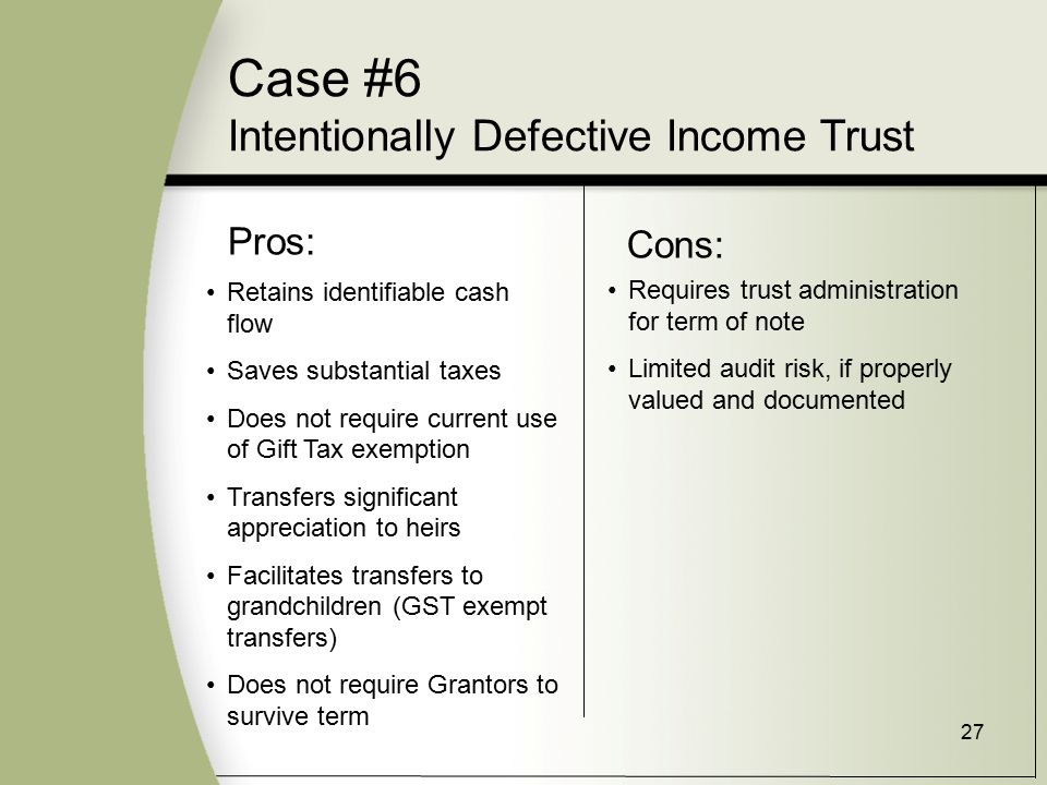 27 Pros: Cons: Retains identifiable cash flow Saves substantial taxes Does not require current use of Gift Tax exemption Transfers significant appreciation to heirs Facilitates transfers to grandchildren (GST exempt transfers) Does not require Grantors to survive term Requires trust administration for term of note Limited audit risk, if properly valued and documented Case #6 Intentionally Defective Income Trust