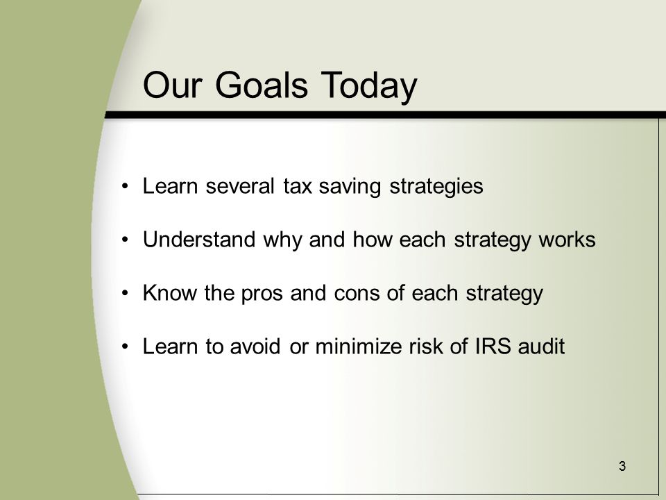 3 Our Goals Today Learn several tax saving strategies Understand why and how each strategy works Know the pros and cons of each strategy Learn to avoid or minimize risk of IRS audit