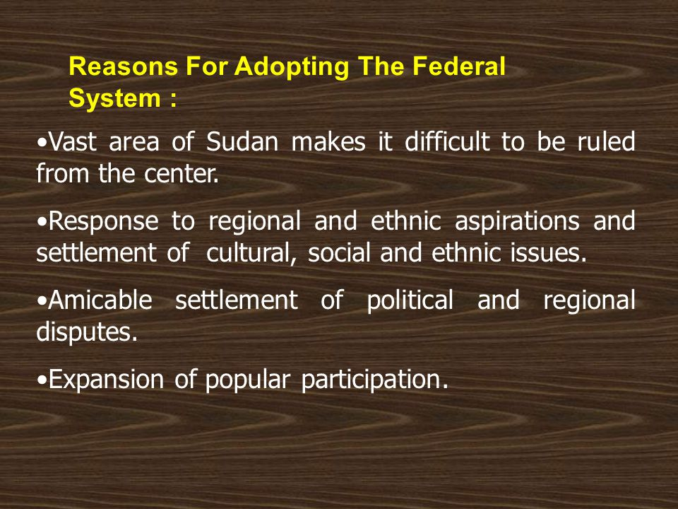 Reasons For Adopting The Federal System : Vast area of Sudan makes it difficult to be ruled from the center.