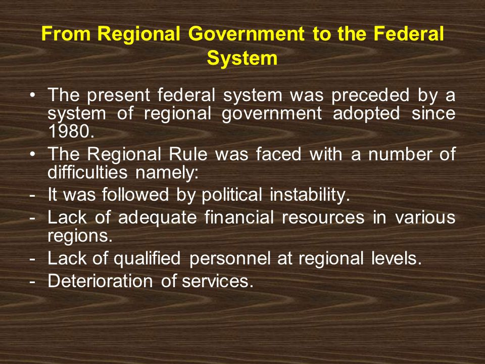 From Regional Government to the Federal System The present federal system was preceded by a system of regional government adopted since 1980.