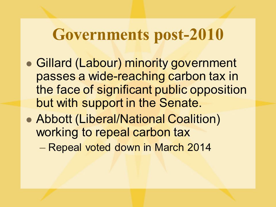 Governments post-2010 Gillard (Labour) minority government passes a wide-reaching carbon tax in the face of significant public opposition but with support in the Senate.