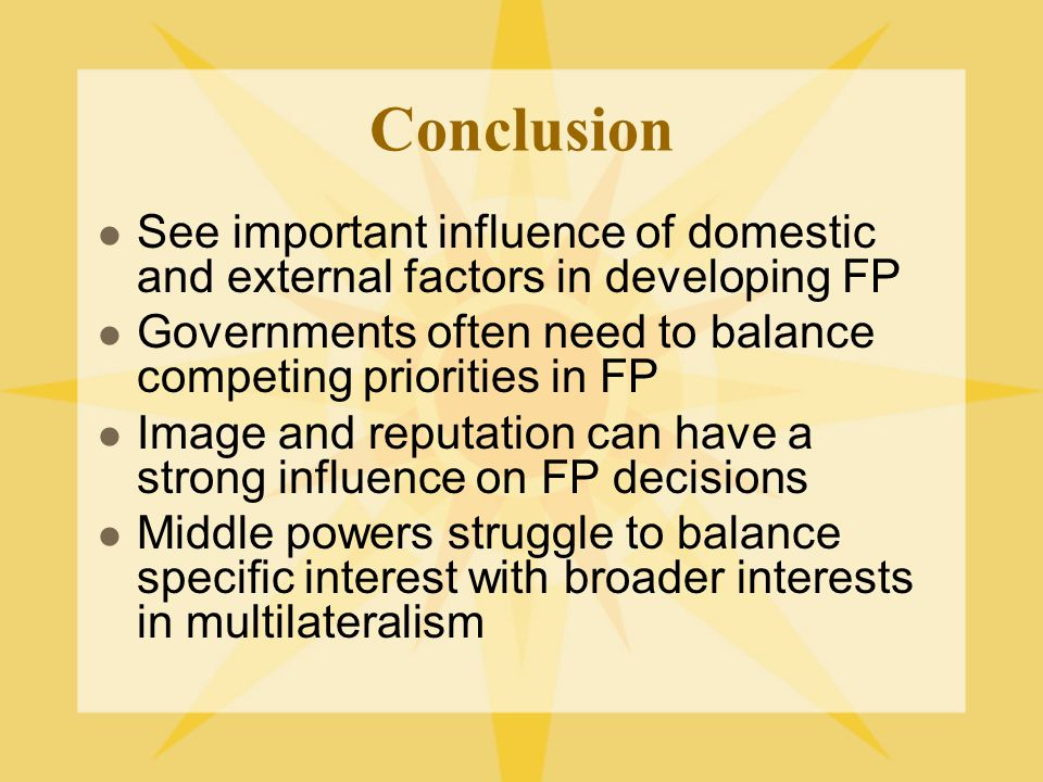 Conclusion See important influence of domestic and external factors in developing FP Governments often need to balance competing priorities in FP Image and reputation can have a strong influence on FP decisions Middle powers struggle to balance specific interest with broader interests in multilateralism