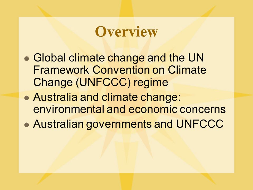 Overview Global climate change and the UN Framework Convention on Climate Change (UNFCCC) regime Australia and climate change: environmental and economic concerns Australian governments and UNFCCC