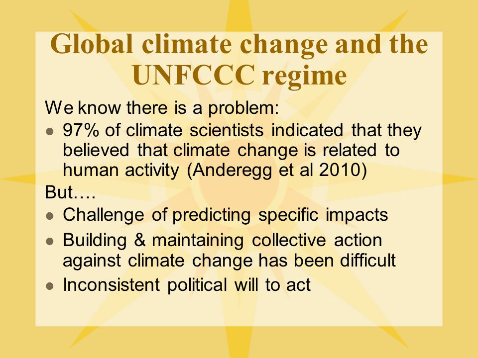 Global climate change and the UNFCCC regime We know there is a problem: 97% of climate scientists indicated that they believed that climate change is related to human activity (Anderegg et al 2010) But….