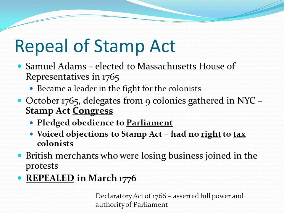 Repeal of Stamp Act Samuel Adams – elected to Massachusetts House of Representatives in 1765 Became a leader in the fight for the colonists October 17