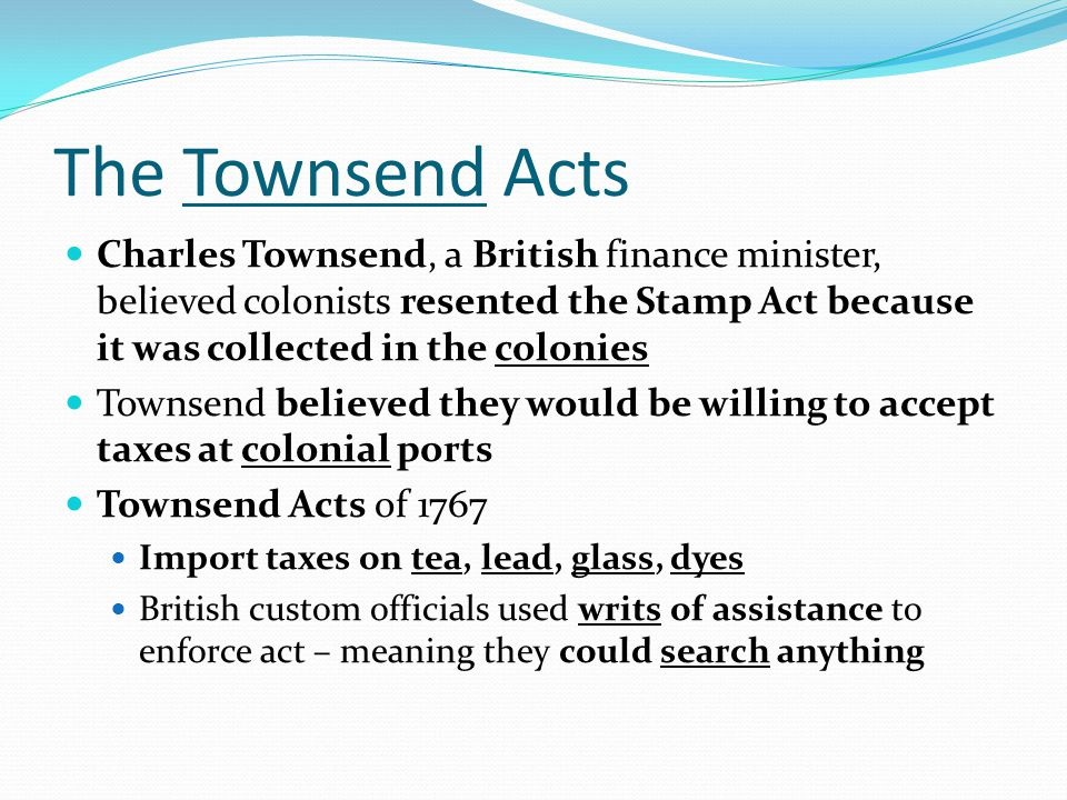 The Townsend Acts Charles Townsend, a British finance minister, believed colonists resented the Stamp Act because it was collected in the colonies Tow