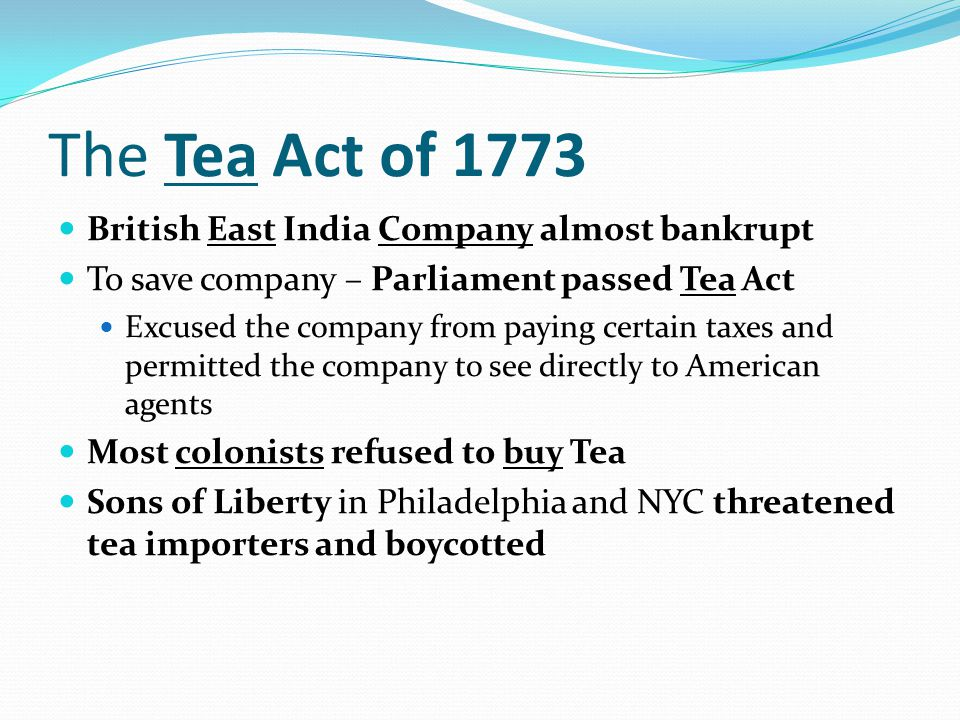 The Tea Act of 1773 British East India Company almost bankrupt To save company – Parliament passed Tea Act Excused the company from paying certain tax