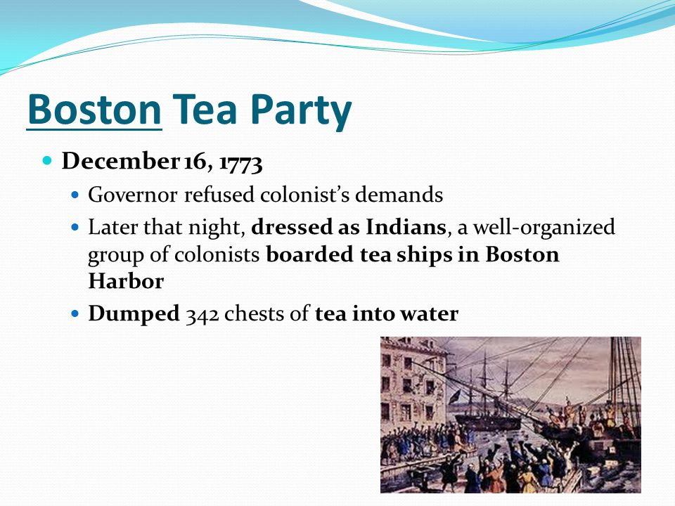 Boston Tea Party December 16, 1773 Governor refused colonist's demands Later that night, dressed as Indians, a well-organized group of colonists board