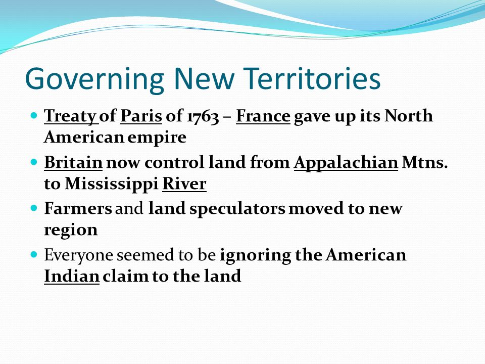 Governing New Territories Treaty of Paris of 1763 – France gave up its North American empire Britain now control land from Appalachian Mtns. to Missis