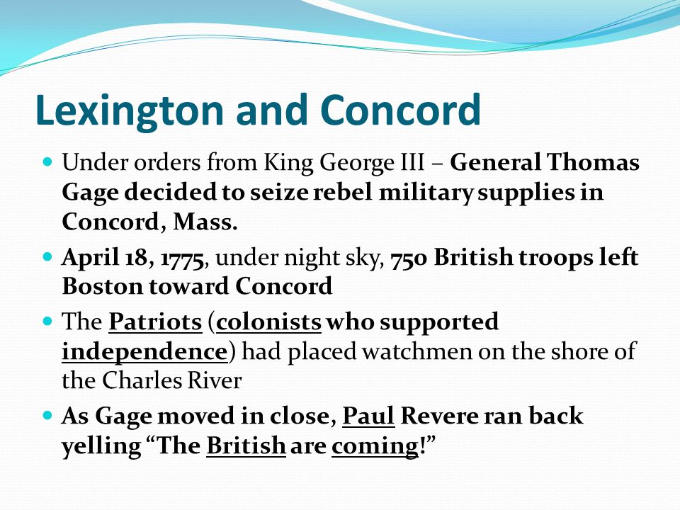Lexington and Concord Under orders from King George III – General Thomas Gage decided to seize rebel military supplies in Concord, Mass. April 18, 177