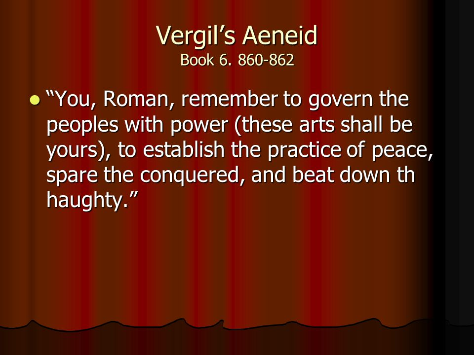 "Vergil's Aeneid Book 6. 860-862 ""You, Roman, remember to govern the peoples with power (these arts shall be yours), to establish the practice of peace"