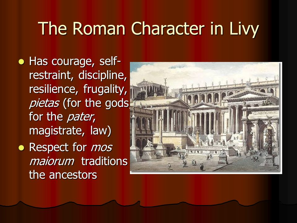 The Roman Character in Livy Has courage, self- restraint, discipline, resilience, frugality, pietas (for the gods, for the pater, magistrate, law) Has courage, self- restraint, discipline, resilience, frugality, pietas (for the gods, for the pater, magistrate, law) Respect for mos maiorum traditions of the ancestors Respect for mos maiorum traditions of the ancestors