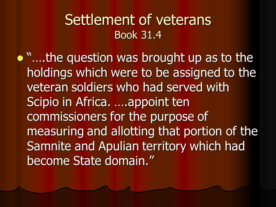 Settlement of veterans Book 31.4 ….the question was brought up as to the holdings which were to be assigned to the veteran soldiers who had served with Scipio in Africa.