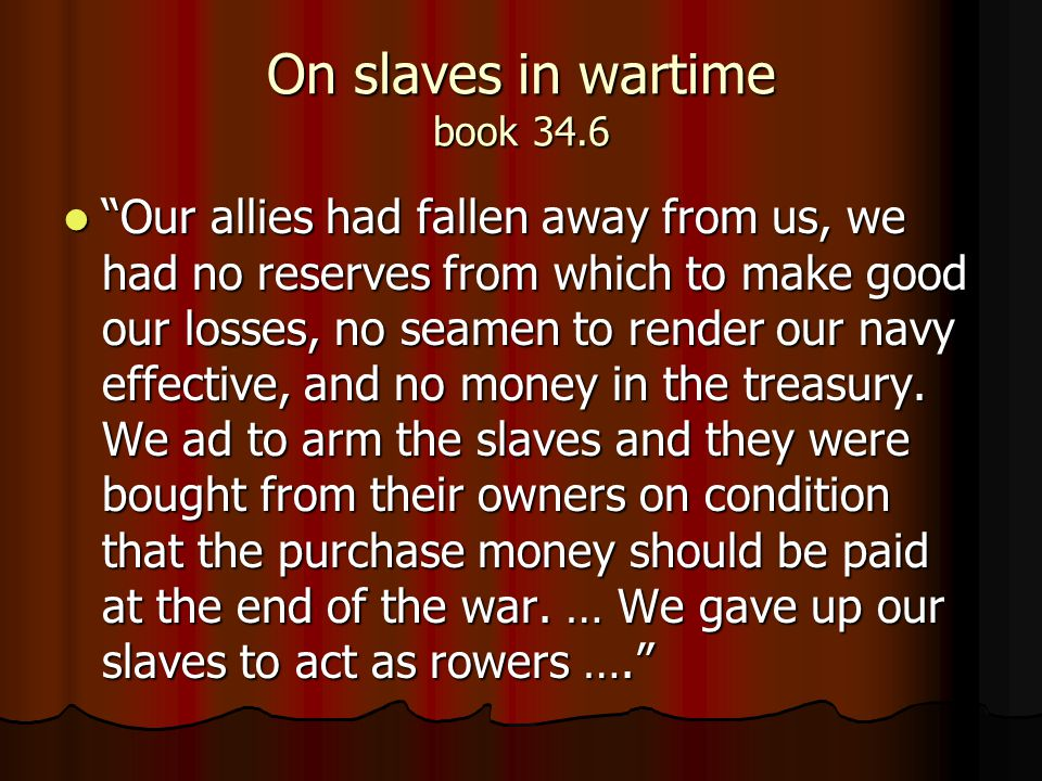 On slaves in wartime book 34.6 Our allies had fallen away from us, we had no reserves from which to make good our losses, no seamen to render our navy effective, and no money in the treasury.