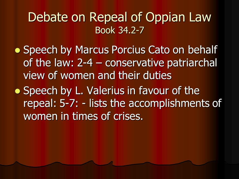 Debate on Repeal of Oppian Law Book 34.2-7 Speech by Marcus Porcius Cato on behalf of the law: 2-4 – conservative patriarchal view of women and their duties Speech by Marcus Porcius Cato on behalf of the law: 2-4 – conservative patriarchal view of women and their duties Speech by L.