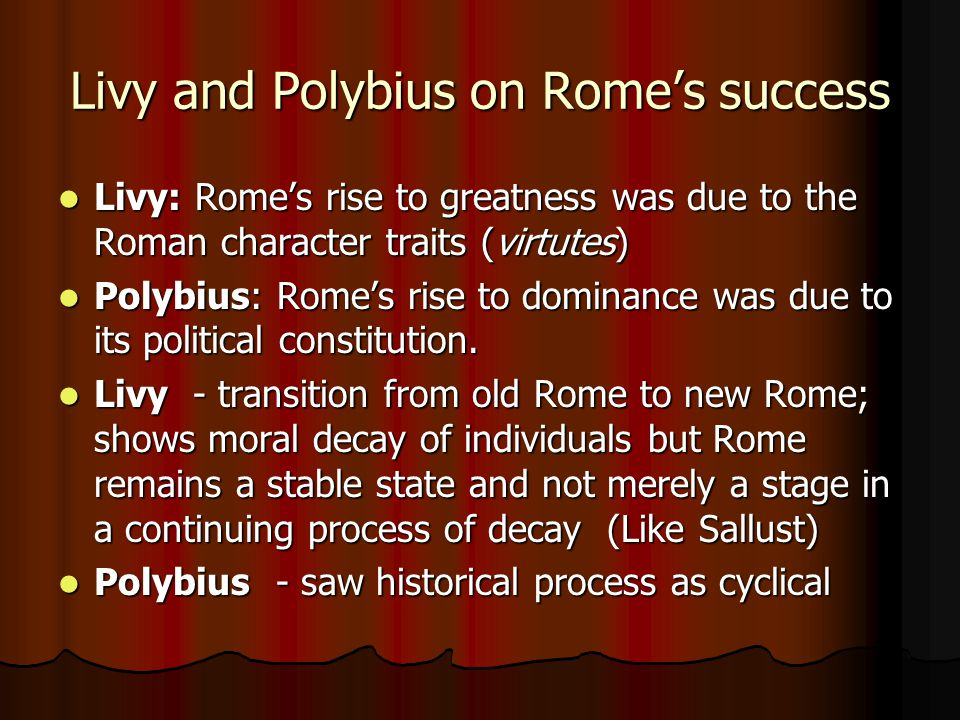 Livy and Polybius on Rome's success Livy: Rome's rise to greatness was due to the Roman character traits (virtutes) Livy: Rome's rise to greatness was