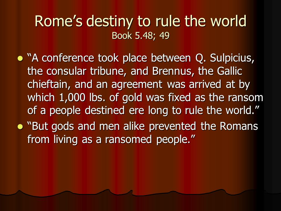 "Rome's destiny to rule the world Book 5.48; 49 ""A conference took place between Q. Sulpicius, the consular tribune, and Brennus, the Gallic chieftain,"