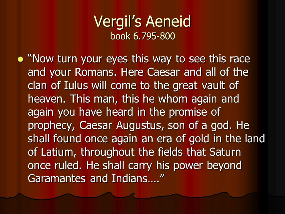 Vergil's Aeneid book 6.795-800 Now turn your eyes this way to see this race and your Romans.