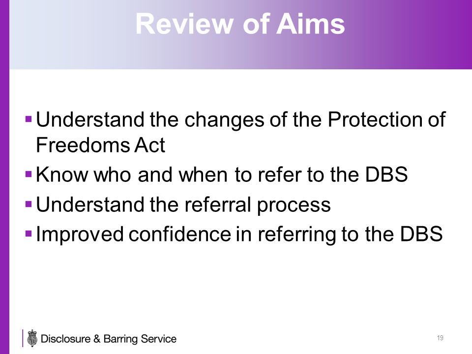 Review of Aims  Understand the changes of the Protection of Freedoms Act  Know who and when to refer to the DBS  Understand the referral process 
