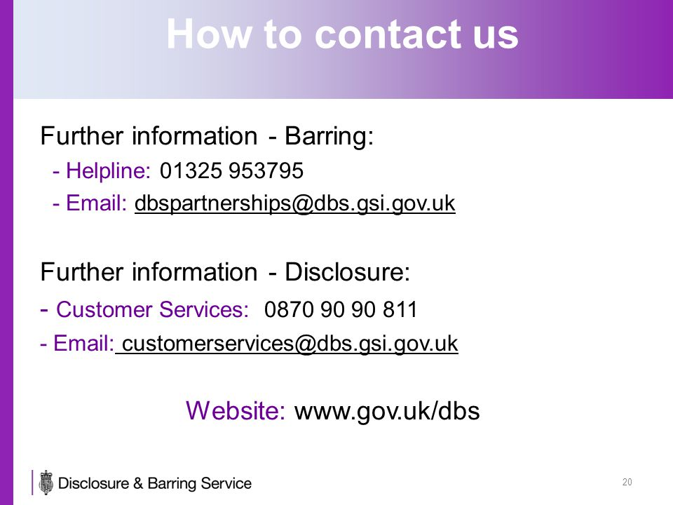 How to contact us Further information - Barring: - Helpline: 01325 953795 - Email: dbspartnerships@dbs.gsi.gov.uk Further information - Disclosure: - Customer Services: 0870 90 90 811 - Email: customerservices@dbs.gsi.gov.uk Website: www.gov.uk/dbs 20